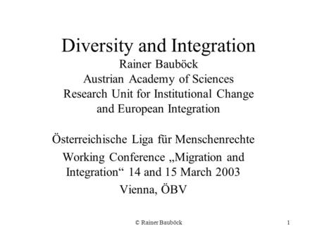 © Rainer Bauböck1 Diversity and Integration Rainer Bauböck Austrian Academy of Sciences Research Unit for Institutional Change and European Integration.