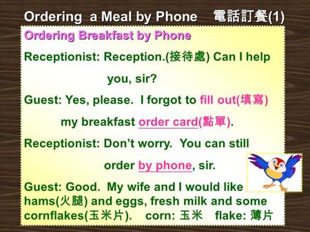 Ordering Breakfast by Phone Receptionist: Reception.( 接待處 ) Can I help you, sir? Guest: Yes, please. I forgot to fill out( 填寫 ) my breakfast order card(