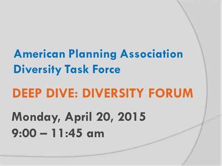 American Planning Association Diversity Task Force Monday, April 20, 2015 9:00 – 11:45 am DEEP DIVE: DIVERSITY FORUM.