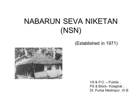 NABARUN SEVA NIKETAN (NSN) (Established in 1971) Vill & P.O. – Pulsita, PS & Block- Kolaghat, Dt. Purba Medinipur,W.B.