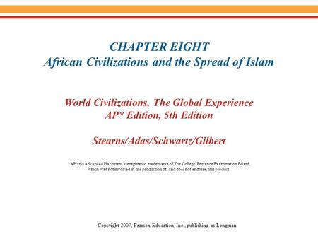 CHAPTER EIGHT African Civilizations and the Spread of Islam World Civilizations, The Global Experience AP* Edition, 5th Edition Stearns/Adas/Schwartz/Gilbert.