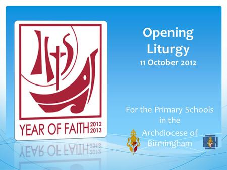 Opening Liturgy 11 October 2012 For the Primary Schools in the Archdiocese of Birmingham.