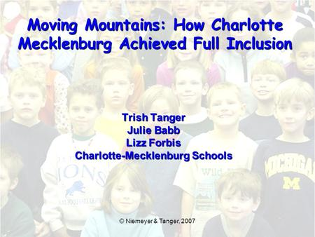 Trish Tanger Julie Babb Lizz Forbis Charlotte-Mecklenburg Schools Moving Mountains: How Charlotte Mecklenburg Achieved Full Inclusion © Niemeyer & Tanger,