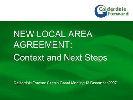 Calderdale Forward Special Board Meeting 13 December 2007 NEW LOCAL AREA AGREEMENT: Context and Next Steps.