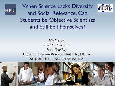 When Science Lacks Diversity and Social Relevance, Can Students be Objective Scientists and Still be Themselves? Minh Tran Felisha Herrera Juan Garibay.
