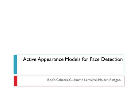Active Appearance Models for Face Detection Rocío Cabrera, Guillaume Lemaître, Mojdeh Rastgoo.