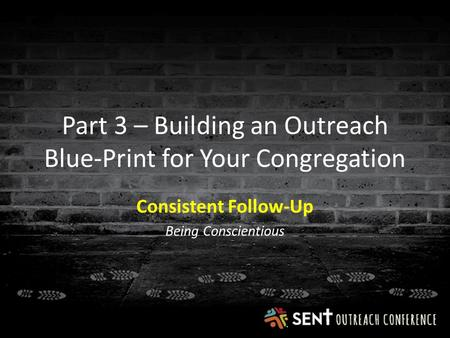 Part 3 – Building an Outreach Blue-Print for Your Congregation Consistent Follow-Up Being Conscientious.