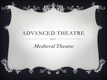 ADVANCED THEATRE Medieval Theatre. OBJECTIVES FOR THIS LESSON:  Students will examine: Medieval History Liturgical Drama Drama outside the Church Medieval.