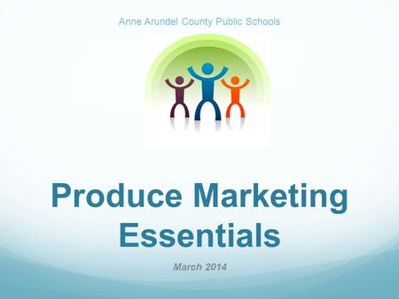 Produce Marketing Essentials March 2014 Anne Arundel County Public Schools.