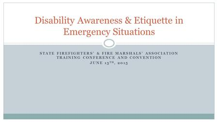 STATE FIREFIGHTERS' & FIRE MARSHALS' ASSOCIATION TRAINING CONFERENCE AND CONVENTION JUNE 15 TH, 2015 Disability Awareness & <strong>Etiquette</strong> in Emergency Situations.