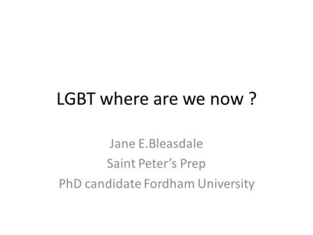 LGBT where are we now ? Jane E.Bleasdale Saint Peter's Prep PhD candidate Fordham University.