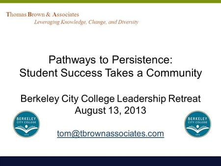 Pathways to Persistence: Student Success Takes a Community Berkeley City College Leadership Retreat August 13, 2013