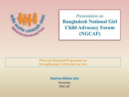 Presentation on Bangladesh National Girl Child Advocacy Forum (NGCAF) Nasima Akhter Joly Secretary NGCAF Plan Asia Regional Programme on Strengthening.