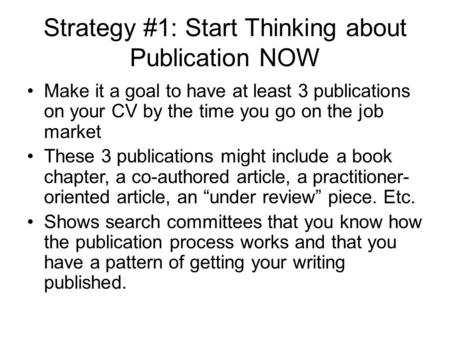 Strategy #1: Start Thinking about Publication NOW Make it a goal to have at least 3 publications on your CV by the time you go on the job market These.