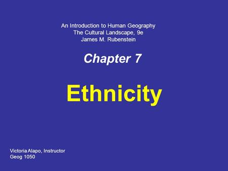 Chapter 7 Ethnicity Victoria Alapo, Instructor Geog 1050 An Introduction to Human Geography The Cultural Landscape, 9e James M. Rubenstein.