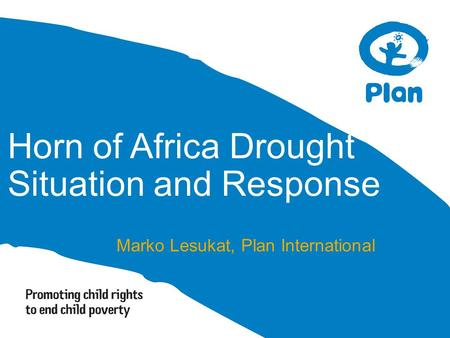 Horn of Africa Drought Situation and Response Marko Lesukat, Plan International.