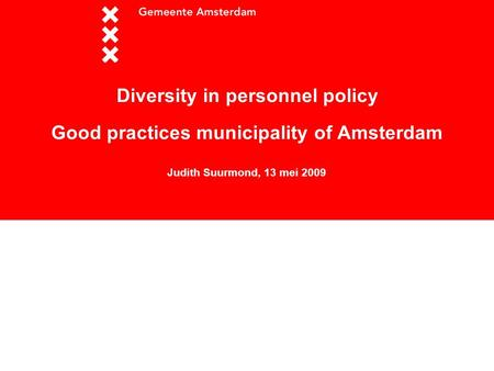 Workshop Diversity in personnel policy Good practices municipality of Amsterdam Judith Suurmond, 13 mei 2009.