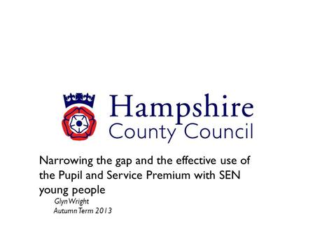 Narrowing the gap and the effective use of the Pupil and Service Premium with SEN young people Glyn Wright Autumn Term 2013.
