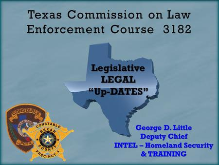 "Texas Commission on Law Enforcement Course 3182 LegislativeLEGAL""Up-DATES"" George D. Little Deputy Chief INTEL – Homeland <strong>Security</strong> & TRAINING."