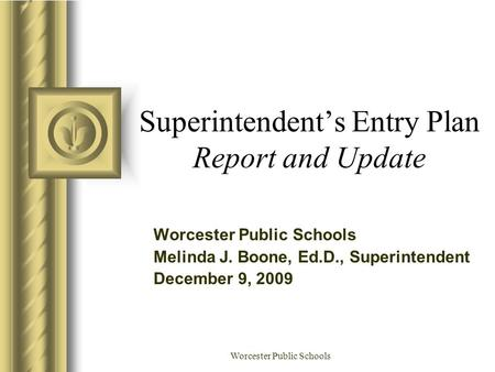 Worcester Public Schools Superintendent's Entry Plan Report and Update Worcester Public Schools Melinda J. Boone, Ed.D., Superintendent December 9, 2009.