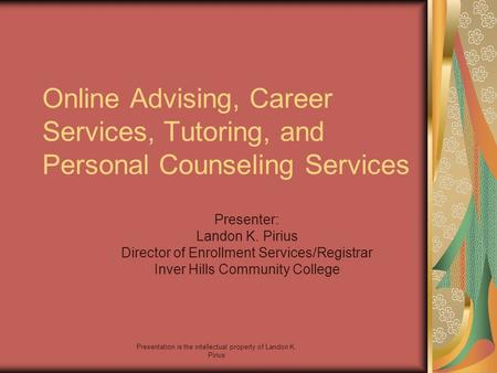 Presentation is the intellectual property of Landon K. Pirius Online Advising, Career Services, Tutoring, and Personal Counseling Services Presenter: Landon.