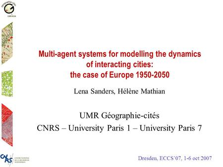 Multi-agent systems for modelling the dynamics of interacting cities: the case of Europe 1950-2050 Lena Sanders, Hélène Mathian UMR Géographie-cités CNRS.