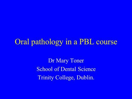 Oral pathology in a PBL course Dr Mary Toner School of Dental Science Trinity College, Dublin.