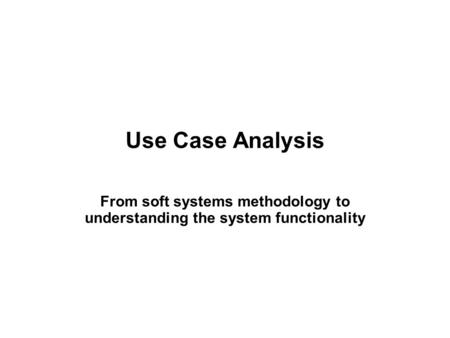 Use Case Analysis From soft systems methodology to understanding the system functionality.