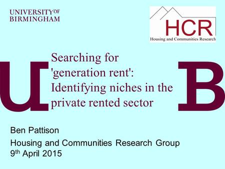 Searching for 'generation rent': Identifying niches in the private rented sector Ben Pattison Housing and Communities Research Group 9 th April 2015.