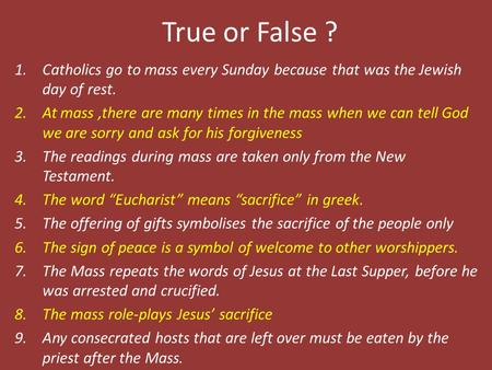True or False ? 1.Catholics go to mass every Sunday because that was the Jewish day of rest. 2.At mass,there are many times in the mass when we can tell.