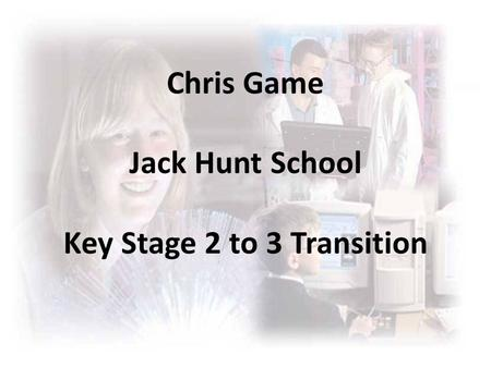Chris Game Jack Hunt School Key Stage 2 to 3 Transition.