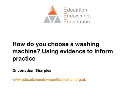 How do you choose a washing machine? Using evidence to inform practice Dr Jonathan Sharples www.educationendowmentfoundation.org.uk.