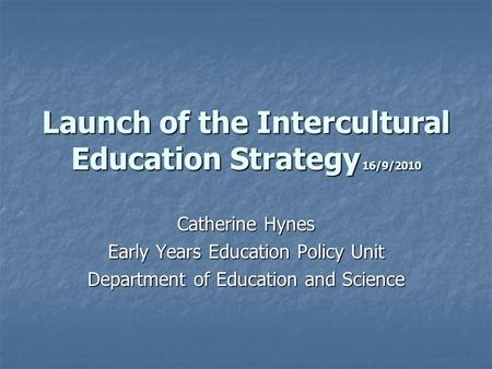 Launch of the Intercultural Education Strategy 16/9/2010 Catherine Hynes Early Years Education Policy Unit Department of Education and Science.