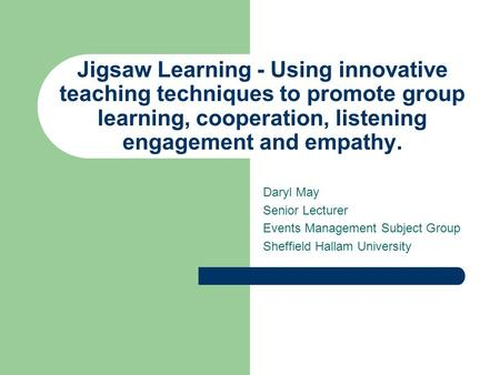 Jigsaw Learning - Using innovative teaching techniques to promote group learning, cooperation, listening engagement and empathy. Daryl May Senior Lecturer.