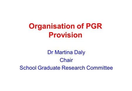 Organisation of PGR Provision Dr Martina Daly Chair School Graduate Research Committee.