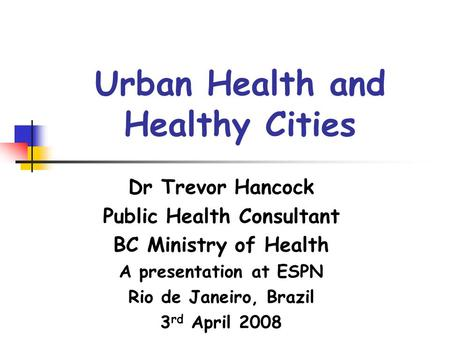 Urban Health and Healthy Cities Dr Trevor Hancock Public Health Consultant BC Ministry of Health A presentation at ESPN Rio de Janeiro, Brazil 3 rd April.
