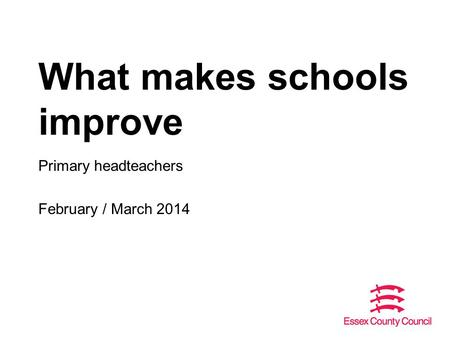 What makes schools improve Primary headteachers February / March 2014.