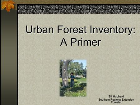 Urban Forest Inventory: A Primer Bill Hubbard Southern Regional Extension Forester.