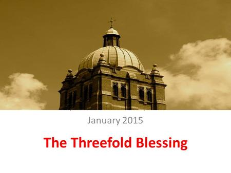 The Threefold Blessing Hollymoor Community Church January 2015 The Threefold Blessing.