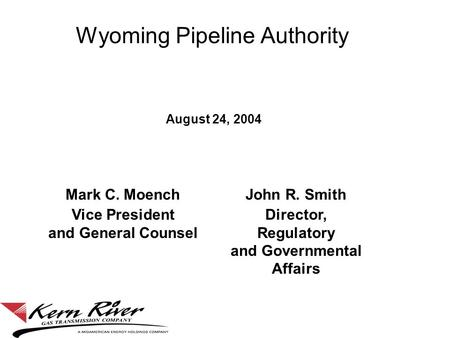 Wyoming Pipeline Authority August 24, 2004 Mark C. MoenchJohn R. Smith Vice President and General Counsel Director, Regulatory and Governmental Affairs.