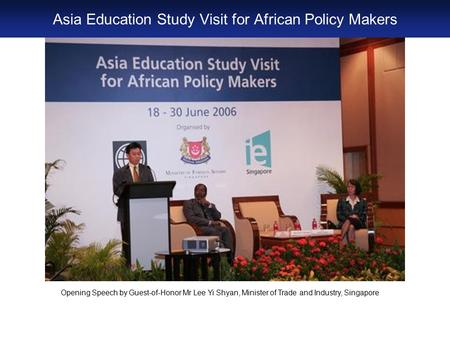 Opening Speech by Guest-of-Honor Mr Lee Yi Shyan, Minister of Trade and Industry, Singapore Asia Education Study Visit for African Policy Makers.