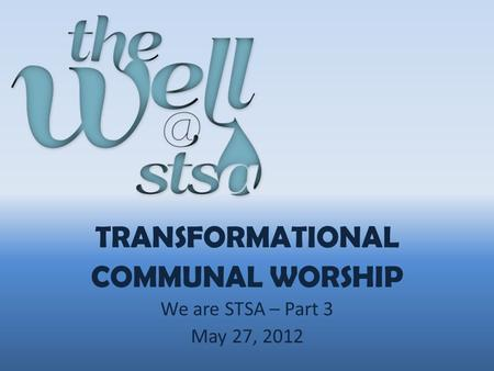 TRANSFORMATIONAL COMMUNAL WORSHIP We are STSA – Part 3 May 27, 2012.