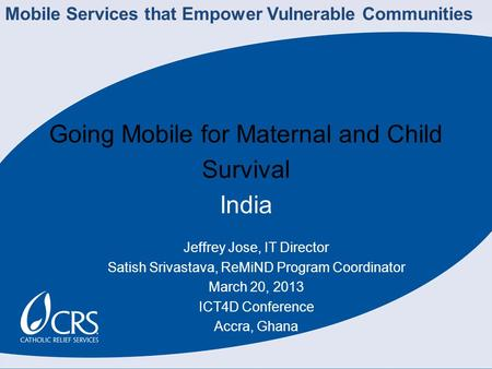 Going Mobile for Maternal and Child Survival India Jeffrey Jose, IT Director Satish Srivastava, ReMiND Program Coordinator March 20, 2013 ICT4D Conference.