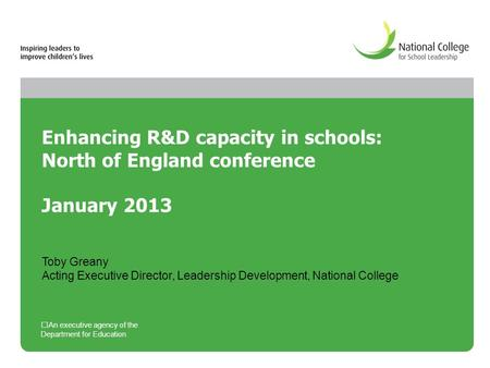 Enhancing R&D capacity in schools: North of England conference January 2013 An executive agency of the Department for Education Toby Greany Acting Executive.
