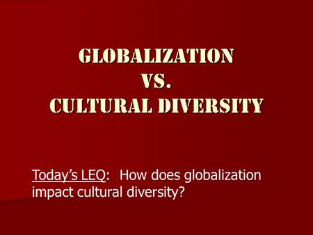 Globalization vs. Cultural Diversity Today's LEQ: How does globalization impact cultural diversity?