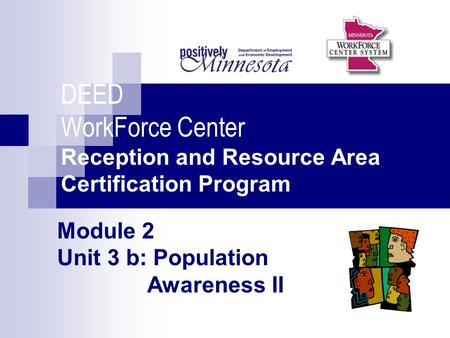 Module 2 Unit 3 b: Population Awareness II DEED WorkForce Center Reception and Resource Area Certification Program.