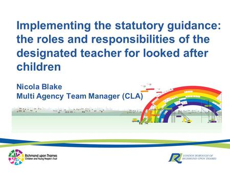 Nicola Blake Multi Agency Team Manager (CLA) Implementing the statutory guidance: the roles and responsibilities of the designated teacher for looked after.