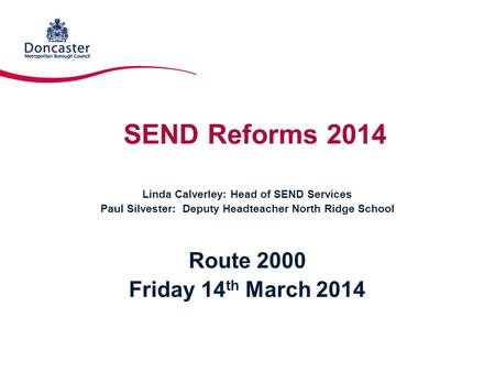 SEND Reforms 2014 Linda Calverley: Head of SEND Services Paul Silvester: Deputy Headteacher North Ridge School Route 2000 Friday 14 th March 2014.