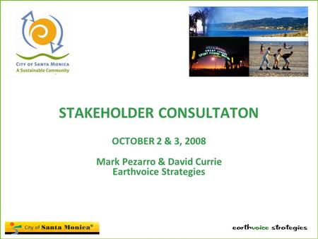 STAKEHOLDER CONSULTATON OCTOBER 2 & 3, 2008 Mark Pezarro & David Currie Earthvoice Strategies.
