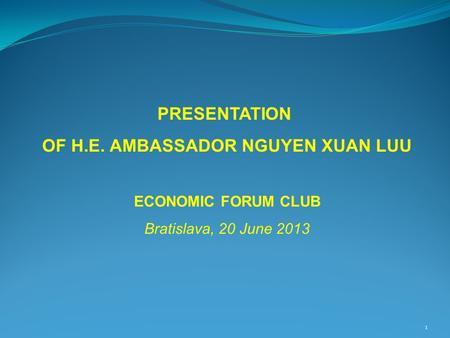 1 PRESENTATION OF H.E. AMBASSADOR NGUYEN XUAN LUU ECONOMIC FORUM CLUB Bratislava, 20 June 2013.